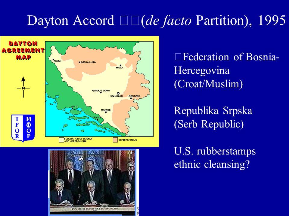 Dayton Accord (de facto Partition), 1995 Federation of Bosnia- Hercegovina (Croat/Muslim) Republika Srpska (Serb Republic) U.S.