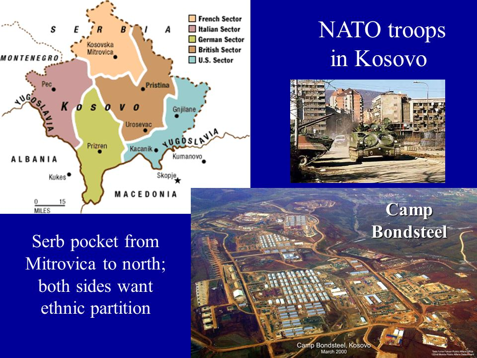 NATO troops in Kosovo Camp Bondsteel CampBondsteel Serb pocket from Mitrovica to north; both sides want ethnic partition