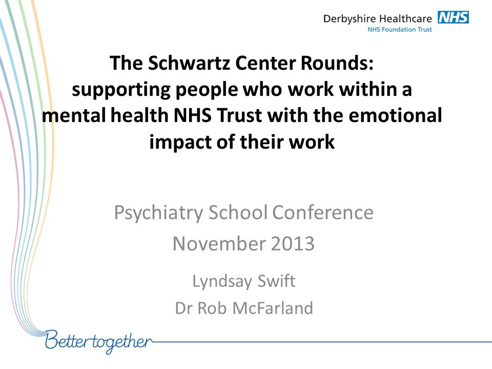 The Schwartz Center Rounds: supporting people who work within a mental health NHS Trust with the emotional impact of their work Psychiatry School Conf