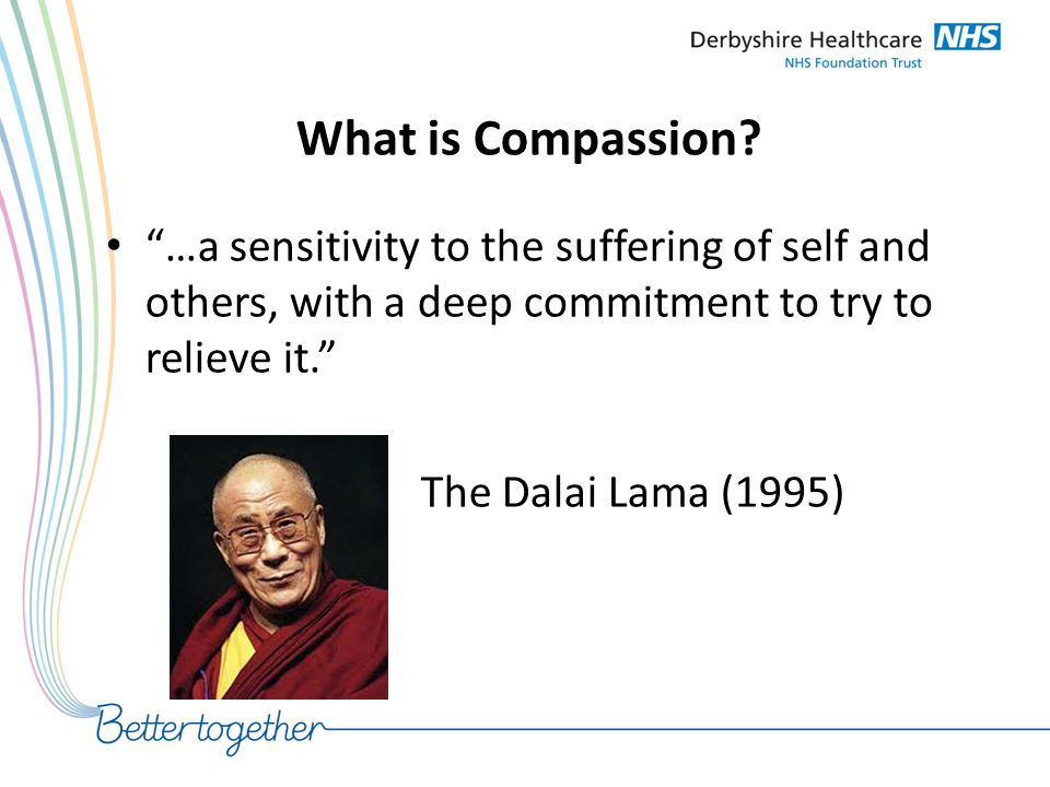 """What is Compassion? """"…a sensitivity to the suffering of self and others, with a deep commitment to try to relieve it."""" The Dalai Lama (1995)"""