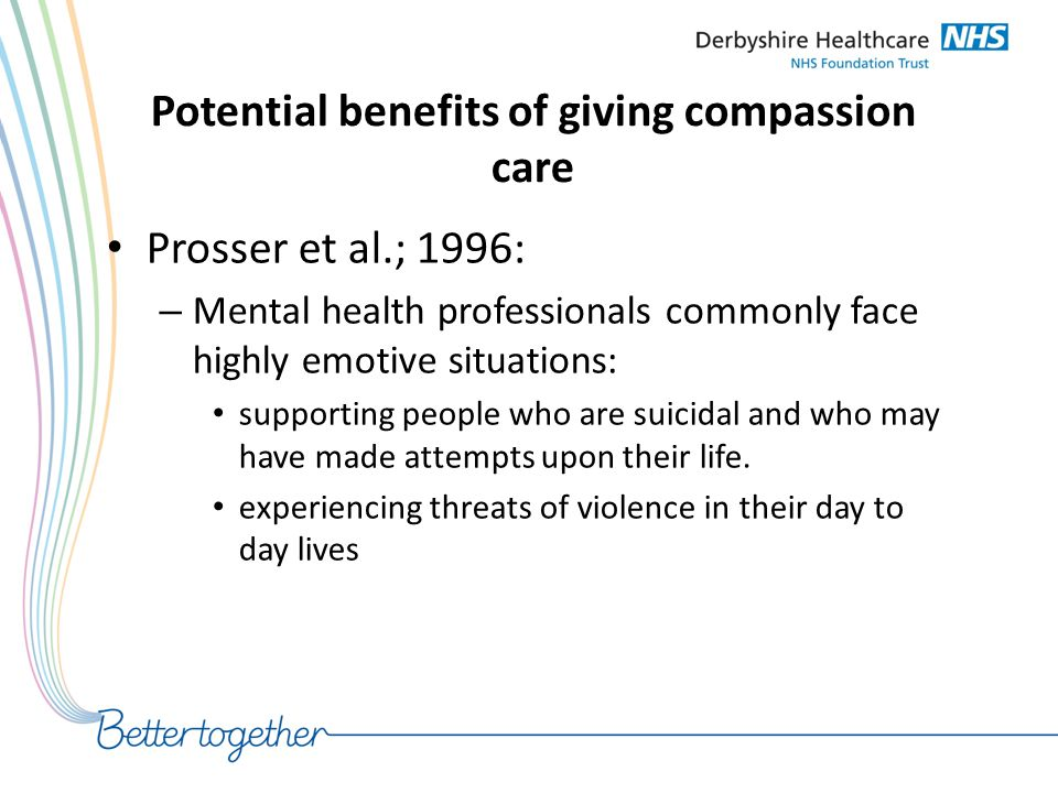 Potential benefits of giving compassion care Prosser et al.; 1996: – Mental health professionals commonly face highly emotive situations: supporting p