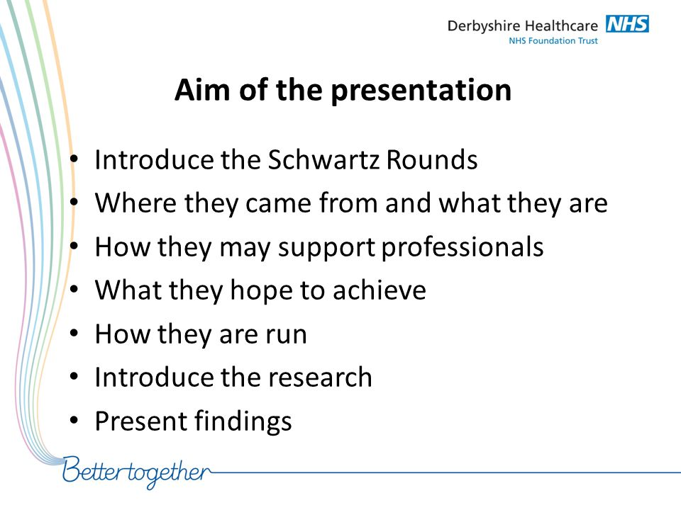 Introduce the Schwartz Rounds Where they came from: – Ken Schwartz – A Health analyst in the USA – Attended hospital for treatment of lung cancer – Found the treatment good, but no support for the emotional impact of getting the diagnosis Returned to work and explored this and the Schwartz Rounds were born!