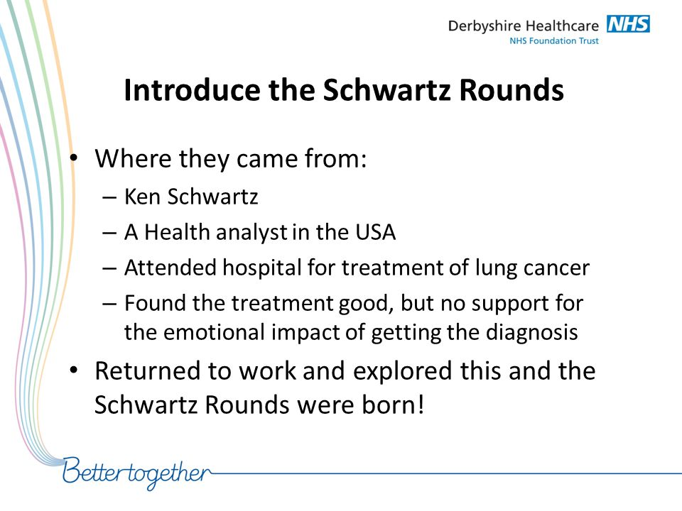 Introduce the Schwartz Rounds Where they came from: – Ken Schwartz – A Health analyst in the USA – Attended hospital for treatment of lung cancer – Fo