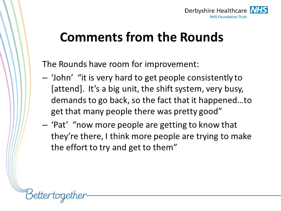 """Comments from the Rounds The Rounds have room for improvement: – 'John' """"it is very hard to get people consistently to [attend]. It's a big unit, the"""