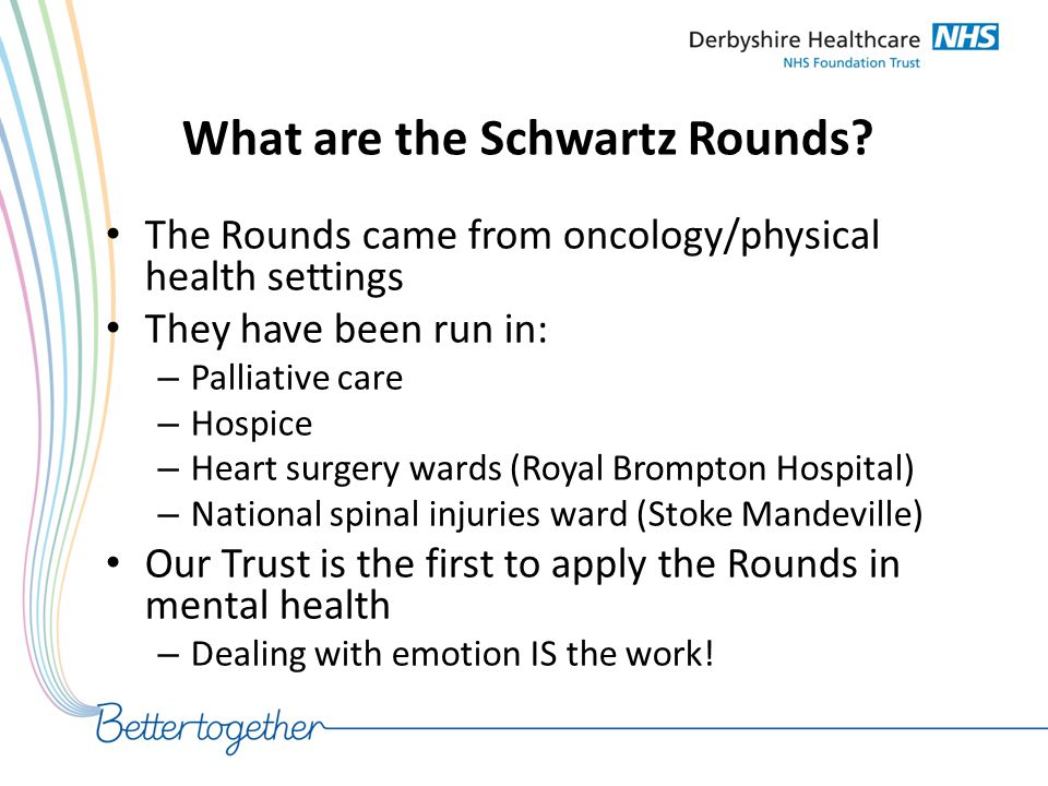 What are the Schwartz Rounds? The Rounds came from oncology/physical health settings They have been run in: – Palliative care – Hospice – Heart surger