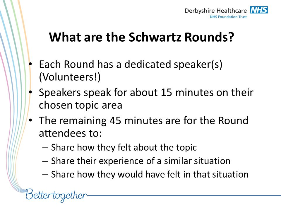 What are the Schwartz Rounds? Each Round has a dedicated speaker(s) (Volunteers!) Speakers speak for about 15 minutes on their chosen topic area The r