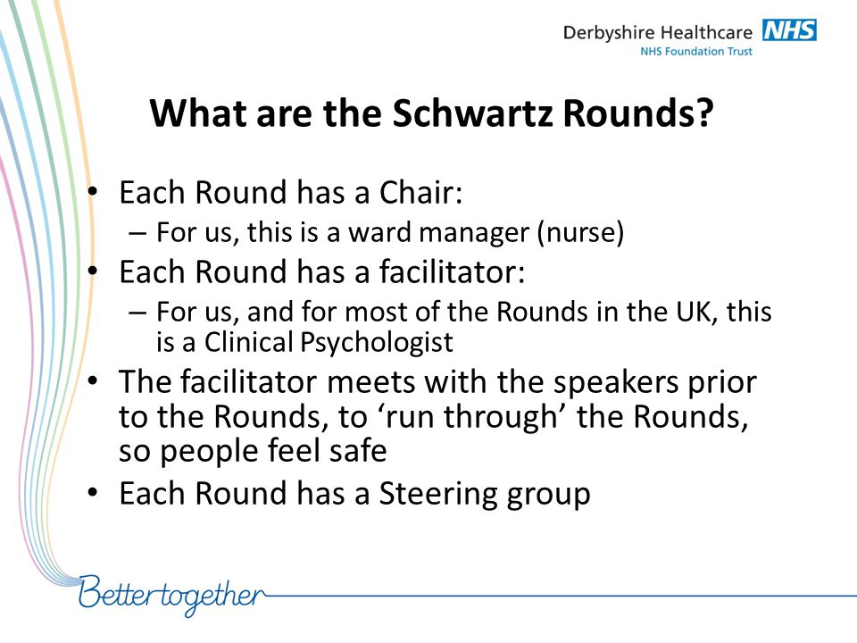 What are the Schwartz Rounds? Each Round has a Chair: – For us, this is a ward manager (nurse) Each Round has a facilitator: – For us, and for most of