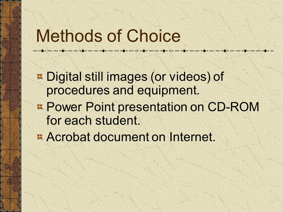Methods of Choice Digital still images (or videos) of procedures and equipment.