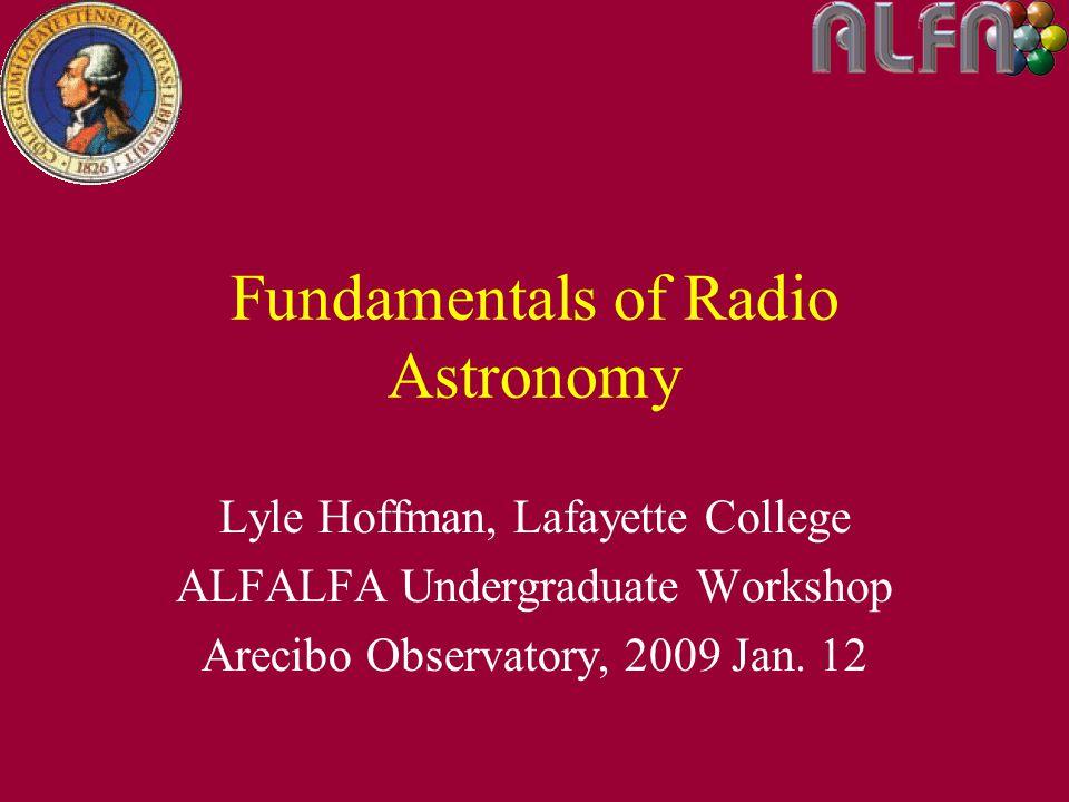 Fundamentals of Radio Astronomy Lyle Hoffman, Lafayette College ALFALFA Undergraduate Workshop Arecibo Observatory, 2009 Jan.