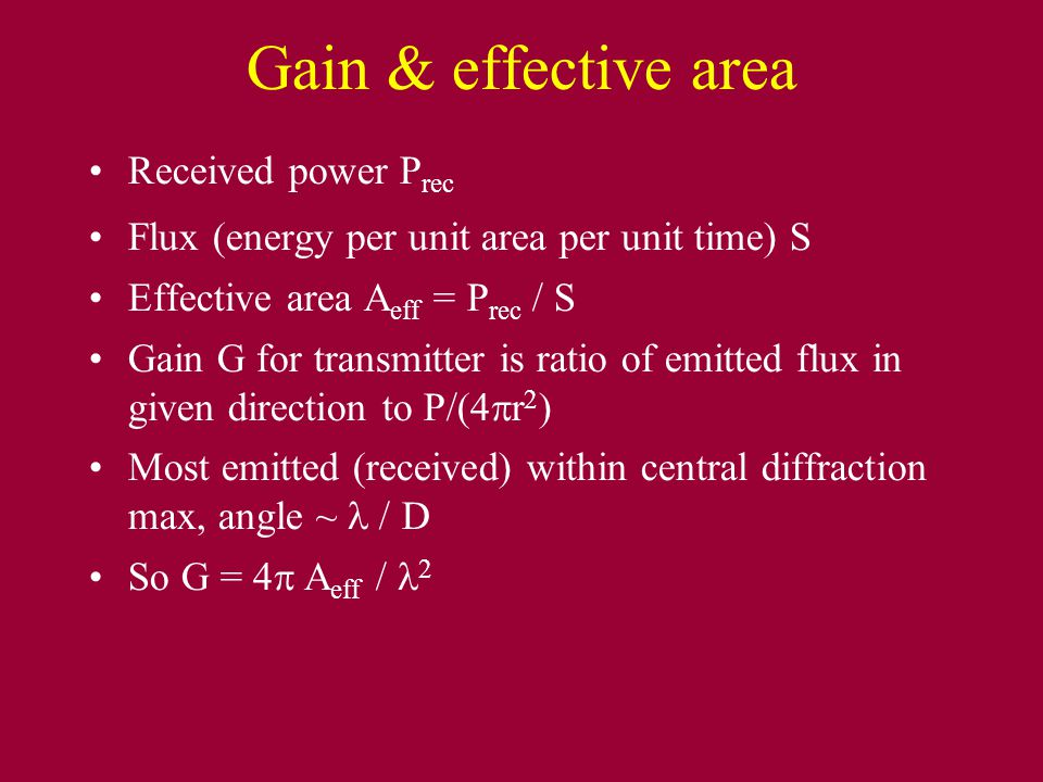 Gain & effective area Received power P rec Flux (energy per unit area per unit time) S Effective area A eff = P rec / S Gain G for transmitter is rati