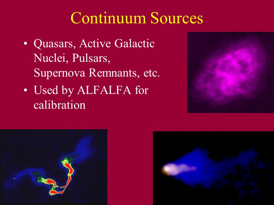 Continuum Sources Quasars, Active Galactic Nuclei, Pulsars, Supernova Remnants, etc. Used by ALFALFA for calibration