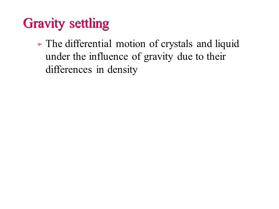 Gravity settling F F The differential motion of crystals and liquid under the influence of gravity due to their differences in density