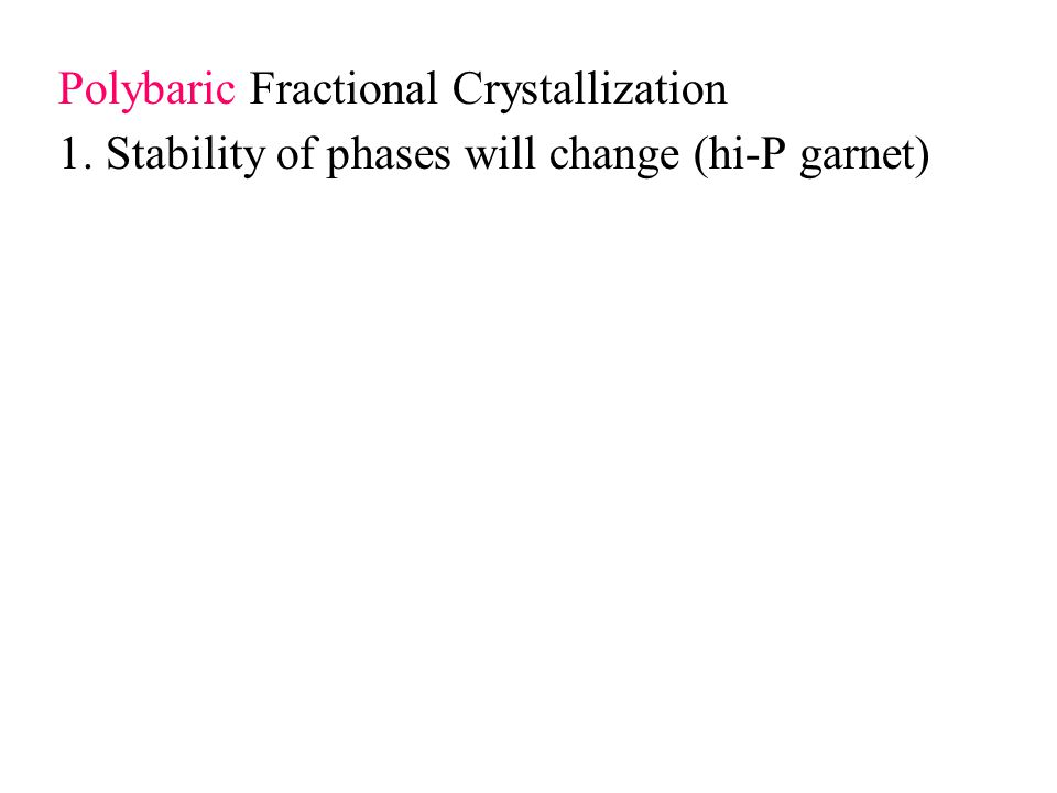 Polybaric Fractional Crystallization 1. Stability of phases will change (hi-P garnet)