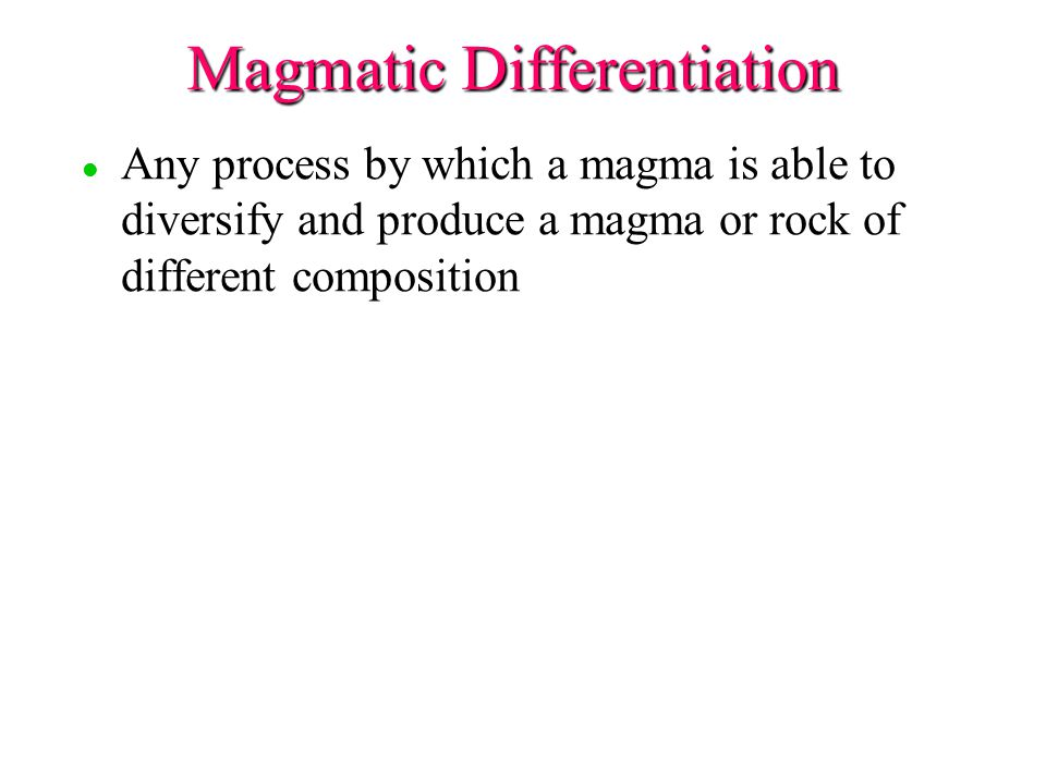 Magmatic Differentiation l l Any process by which a magma is able to diversify and produce a magma or rock of different composition
