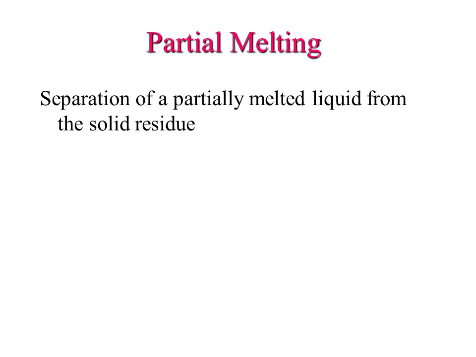 Partial Melting Separation of a partially melted liquid from the solid residue