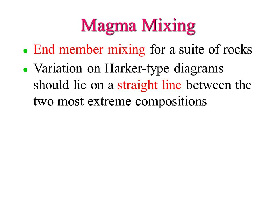 Magma Mixing l l End member mixing for a suite of rocks l l Variation on Harker-type diagrams should lie on a straight line between the two most extreme compositions