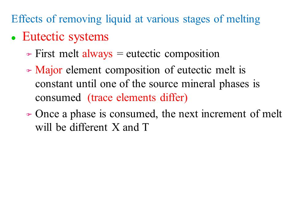 Effects of removing liquid at various stages of melting l l Eutectic systems F F First melt always = eutectic composition F F Major element composition of eutectic melt is constant until one of the source mineral phases is consumed (trace elements differ) F F Once a phase is consumed, the next increment of melt will be different X and T