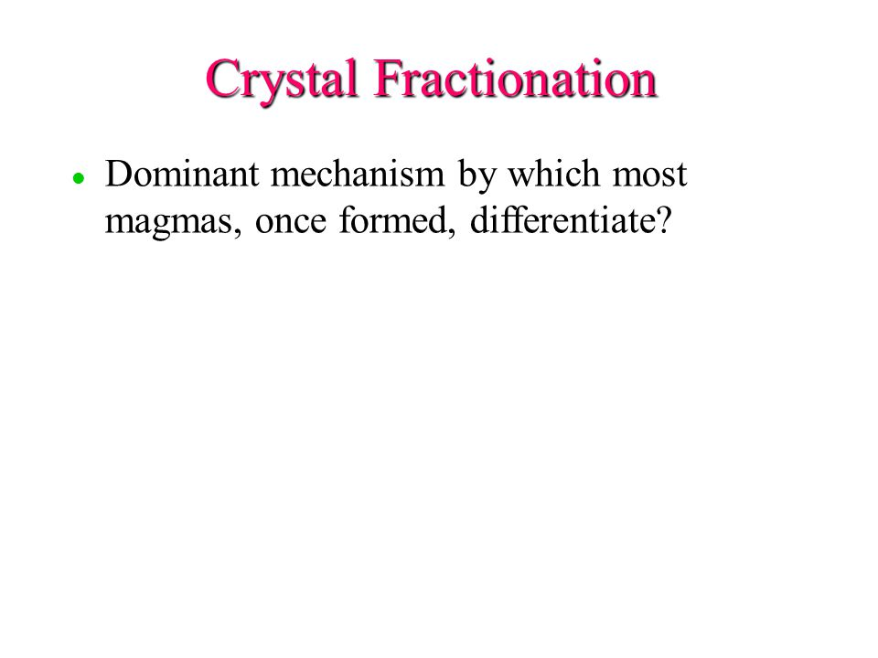 l l Dominant mechanism by which most magmas, once formed, differentiate Crystal Fractionation