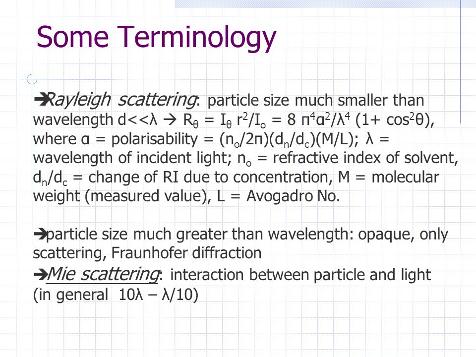 Some Terminology  Rayleigh scattering : particle size much smaller than wavelength d<<λ  R θ = I θ r 2 /I o = 8 π 4 α 2 /λ 4 (1+ cos 2 θ), where α = polarisability = (n o /2π)(d n /d c )(M/L); λ = wavelength of incident light; n o = refractive index of solvent, d n /d c = change of RI due to concentration, M = molecular weight (measured value), L = Avogadro No.