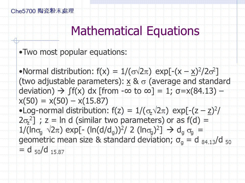 Mathematical Equations Two most popular equations: Normal distribution: f(x) = 1/(  2  ) exp[-(x – x) 2 /2  2 ] (two adjustable parameters): x &  (average and standard deviation)  ∫f(x) dx [from -∞ to ∞] = 1; σ=x(84.13) – x(50) = x(50) – x(15.87) Log-normal distribution: f(z) = 1/(  z  2  ) exp[-(z – z) 2 / 2  z 2 ] ; z = ln d (similar two parameters) or as f(d) = 1/(ln  g  2  ) exp[- (ln(d/d g )) 2 / 2 (ln  g ) 2 ]  d g  g = geometric mean size & standard deviation; σ g = d 84.13 /d 50 = d 50 /d 15.87 Che5700 陶瓷粉末處理