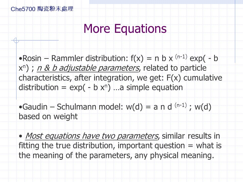 More Equations Rosin – Rammler distribution: f(x) = n b x (n-1) exp( - b x n ) ; n & b adjustable parameters, related to particle characteristics, after integration, we get: F(x) cumulative distribution = exp( - b x n ) …a simple equation Gaudin – Schulmann model: w(d) = a n d (n-1) ; w(d) based on weight Most equations have two parameters, similar results in fitting the true distribution, important question = what is the meaning of the parameters, any physical meaning.
