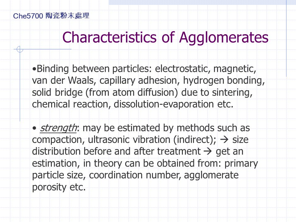 Characteristics of Agglomerates Binding between particles: electrostatic, magnetic, van der Waals, capillary adhesion, hydrogen bonding, solid bridge (from atom diffusion) due to sintering, chemical reaction, dissolution-evaporation etc.