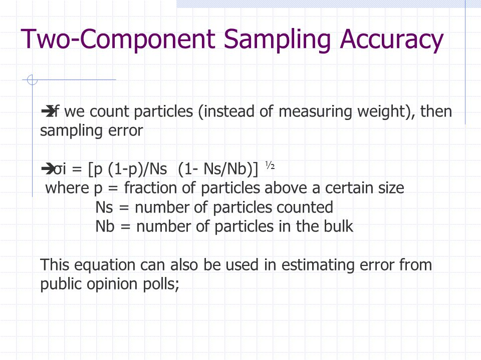 Two-Component Sampling Accuracy  If we count particles (instead of measuring weight), then sampling error  σi = [p (1-p)/Ns (1- Ns/Nb)] ½ where p = fraction of particles above a certain size Ns = number of particles counted Nb = number of particles in the bulk This equation can also be used in estimating error from public opinion polls;