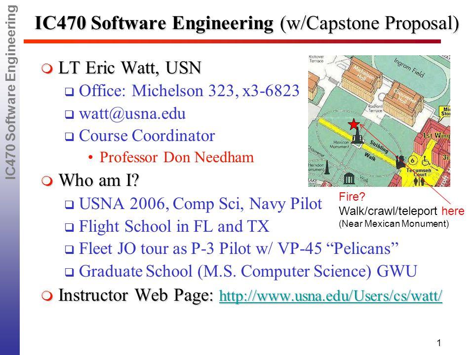 IC470 Software Engineering 1 IC470 Software Engineering (w/Capstone Proposal)  LT Eric Watt, USN  Office: Michelson 323, x3-6823  watt@usna.edu  Course Coordinator Professor Don Needham  Who am I.