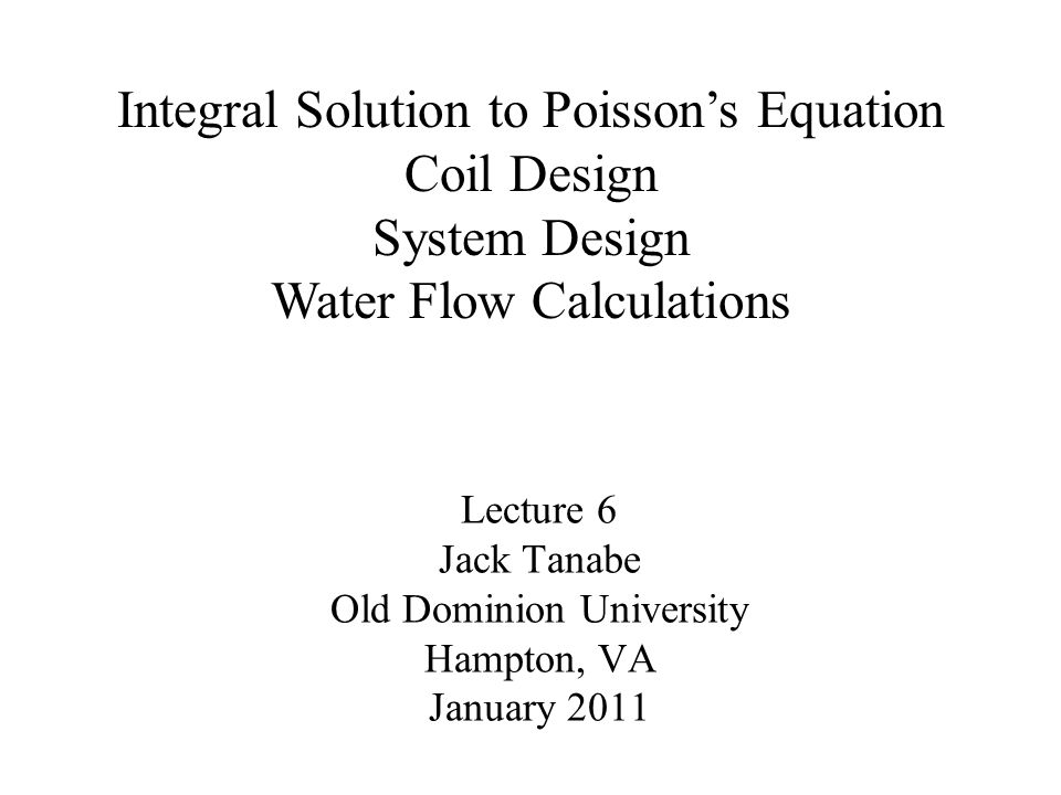 Lecture 6 Jack Tanabe Old Dominion University Hampton, VA January 2011 Integral Solution to Poisson's Equation Coil Design System Design Water Flow Calculations