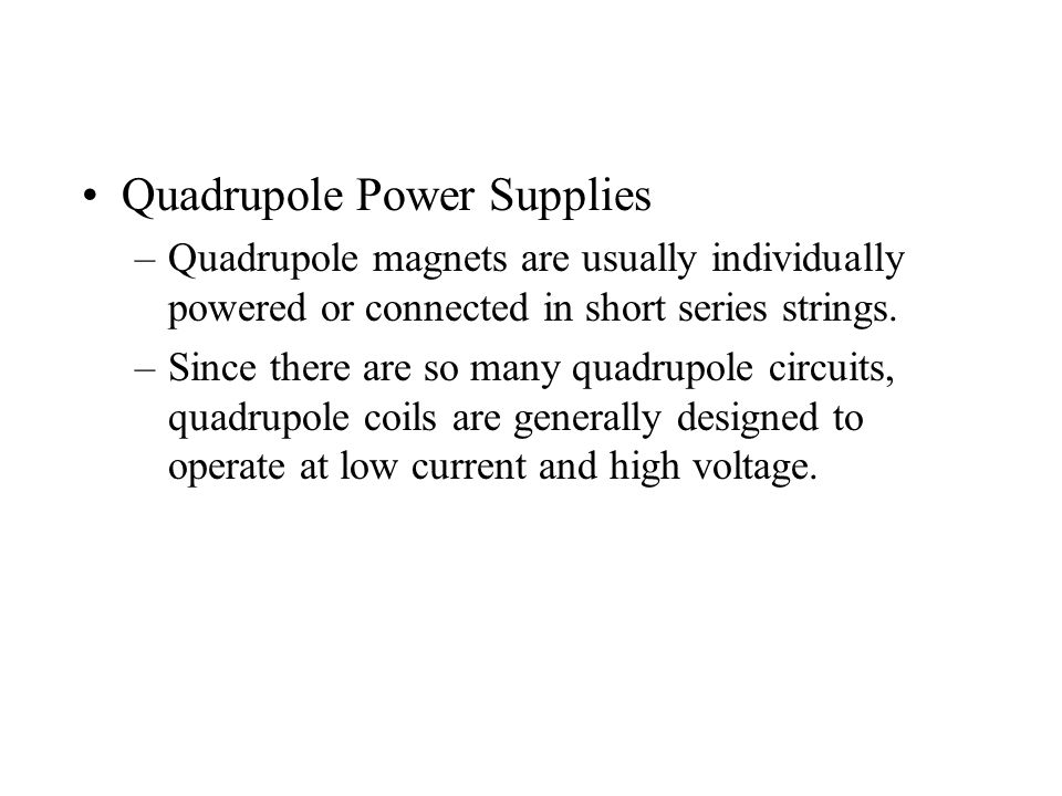 Quadrupole Power Supplies –Quadrupole magnets are usually individually powered or connected in short series strings.