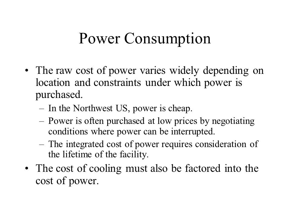 Power Consumption The raw cost of power varies widely depending on location and constraints under which power is purchased.