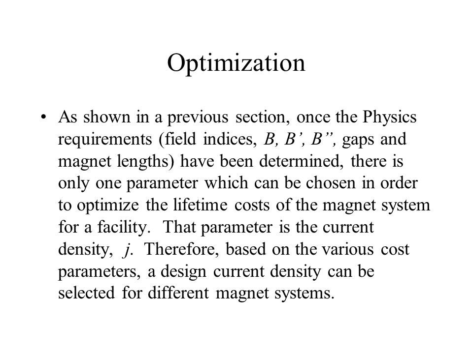 Optimization As shown in a previous section, once the Physics requirements (field indices, B, B', B , gaps and magnet lengths) have been determined, there is only one parameter which can be chosen in order to optimize the lifetime costs of the magnet system for a facility.