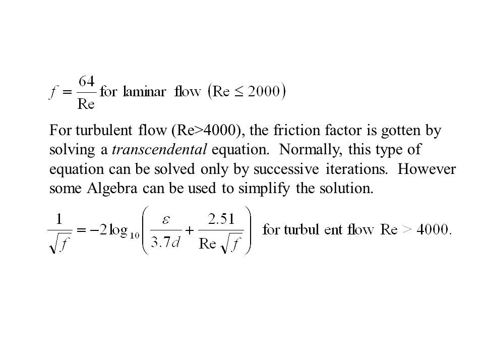 For turbulent flow (Re>4000), the friction factor is gotten by solving a transcendental equation.