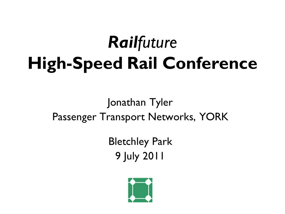 Railfuture High-Speed Rail Conference Jonathan Tyler Passenger Transport Networks, YORK Bletchley Park 9 July 2011
