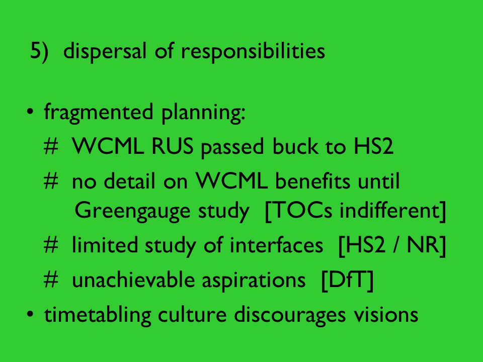 5) dispersal of responsibilities fragmented planning: # WCML RUS passed buck to HS2 # no detail on WCML benefits until Greengauge study [TOCs indiffer