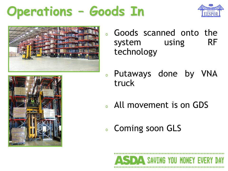 Operations – Goods In o Goods scanned onto the system using RF technology o Putaways done by VNA truck o All movement is on GDS o Coming soon GLS