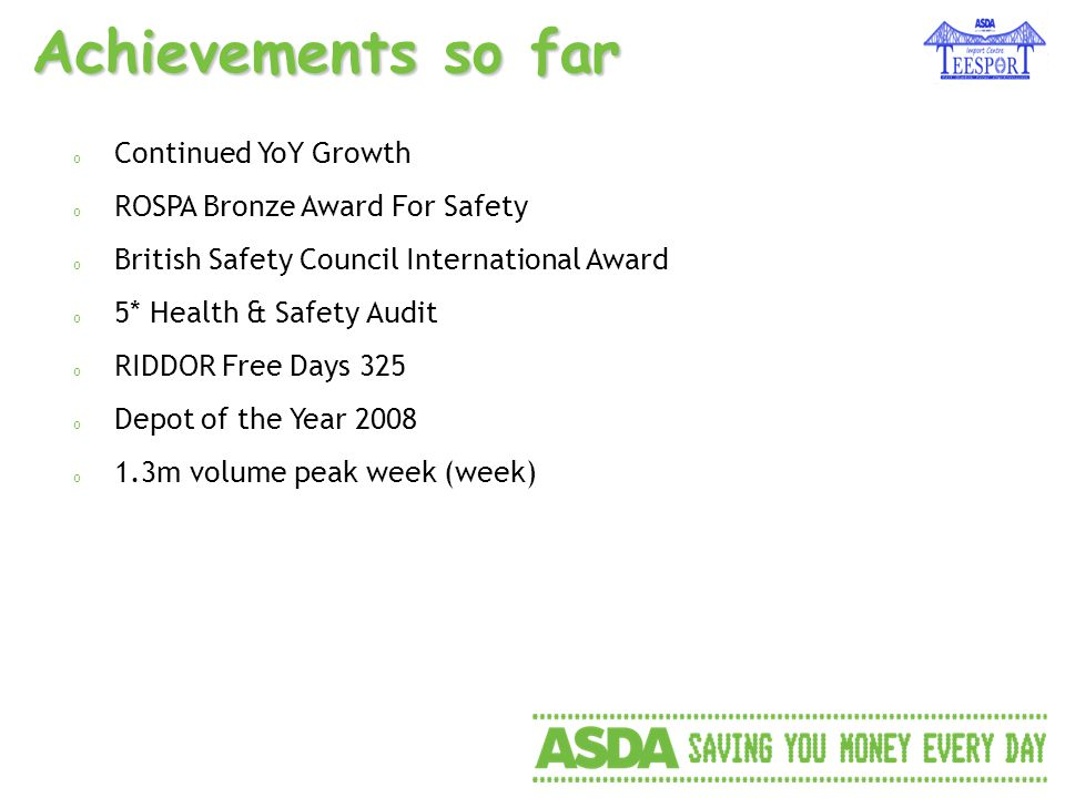 Achievements so far o Continued YoY Growth o ROSPA Bronze Award For Safety o British Safety Council International Award o 5* Health & Safety Audit o RIDDOR Free Days 325 o Depot of the Year 2008 o 1.3m volume peak week (week)
