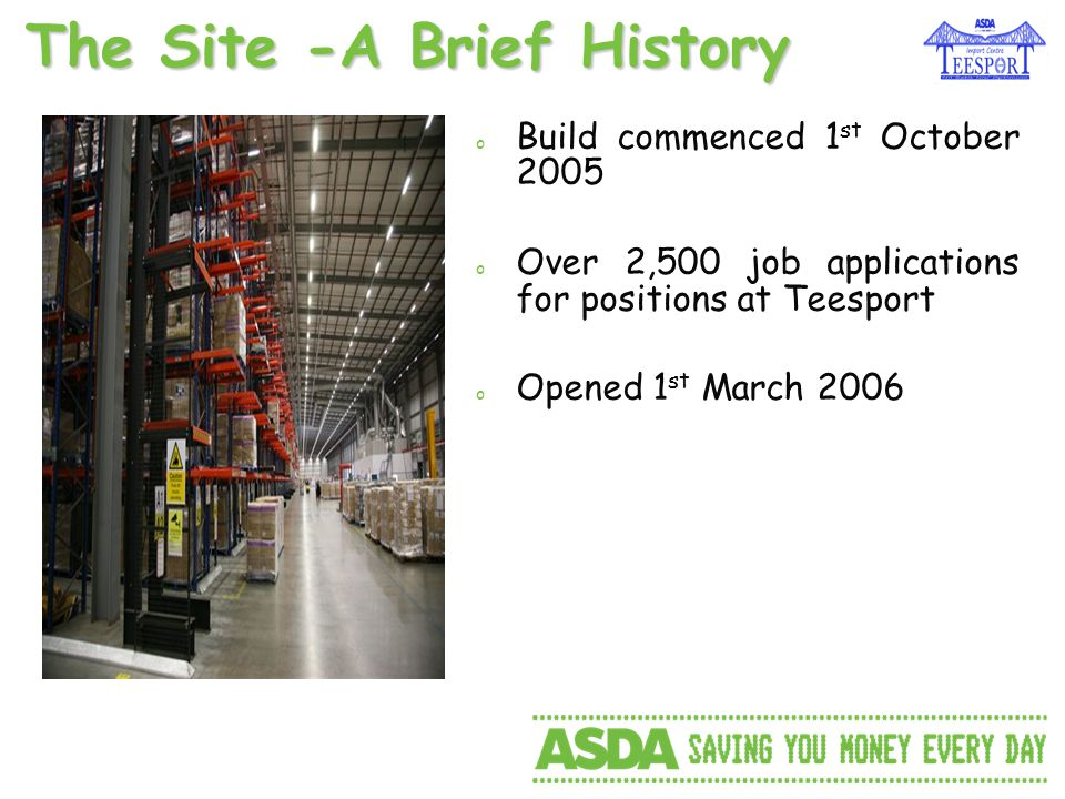 o Build commenced 1 st October 2005 o Over 2,500 job applications for positions at Teesport o Opened 1 st March 2006 The Site -A Brief History
