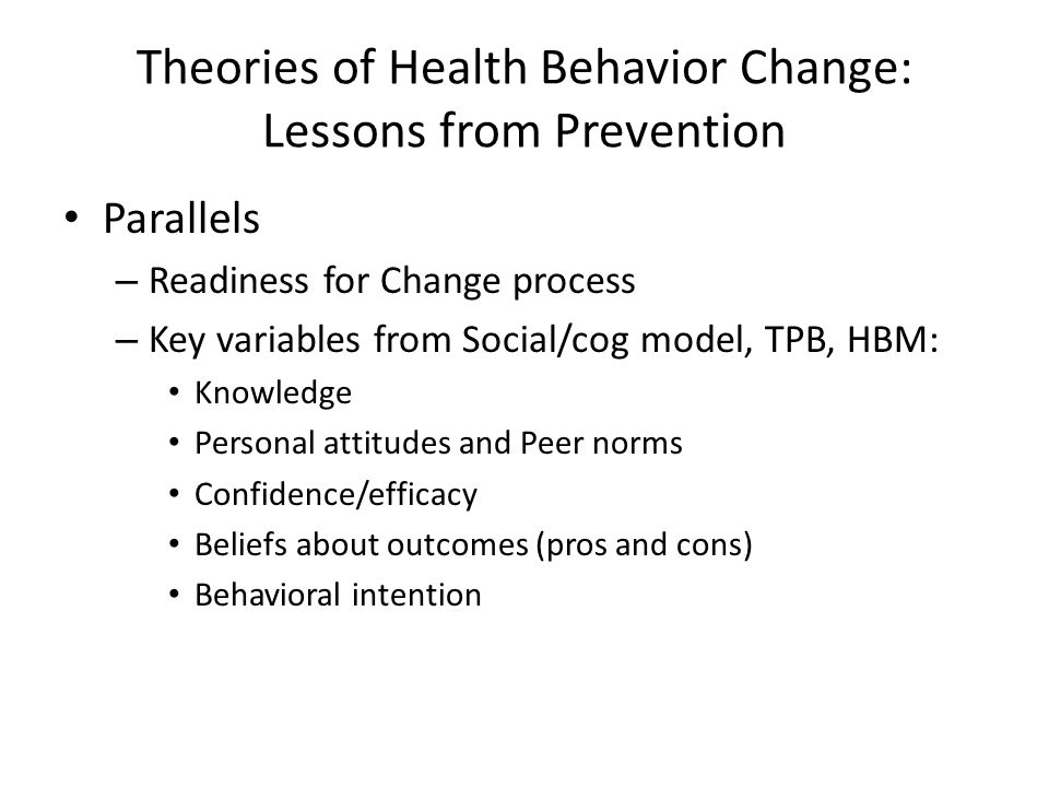 Theories of Health Behavior Change: Lessons from Prevention Parallels – Readiness for Change process – Key variables from Social/cog model, TPB, HBM: Knowledge Personal attitudes and Peer norms Confidence/efficacy Beliefs about outcomes (pros and cons) Behavioral intention