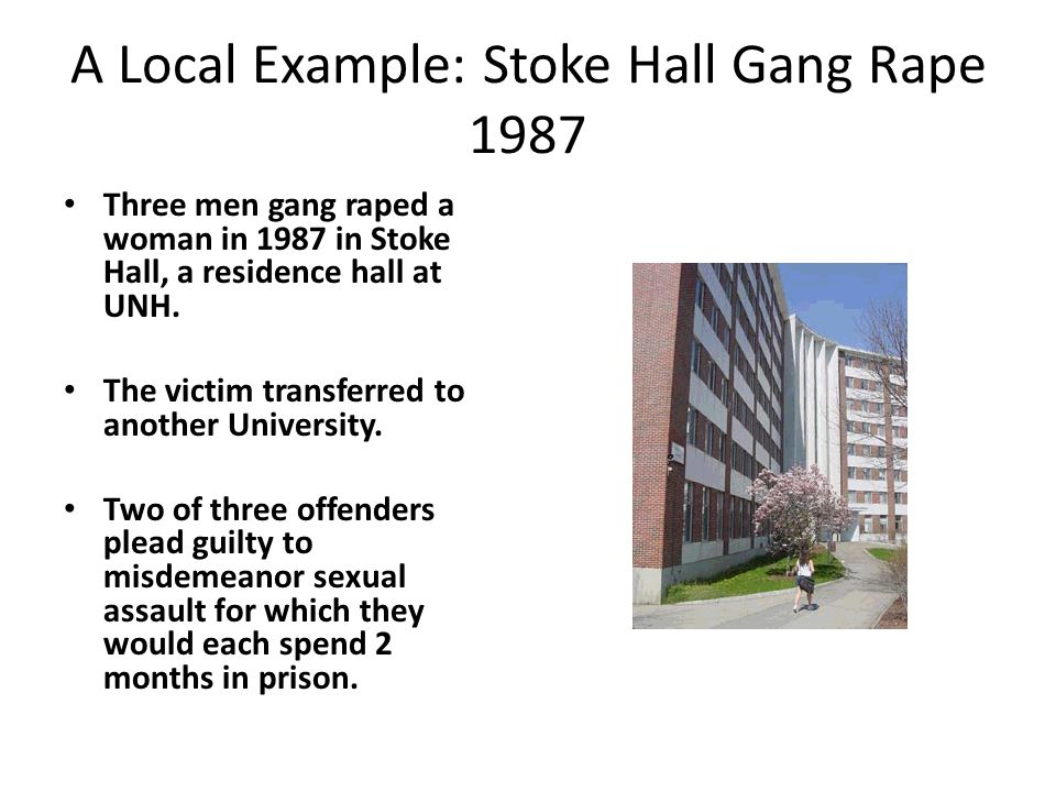A Local Example: Stoke Hall Gang Rape 1987 Three men gang raped a woman in 1987 in Stoke Hall, a residence hall at UNH.