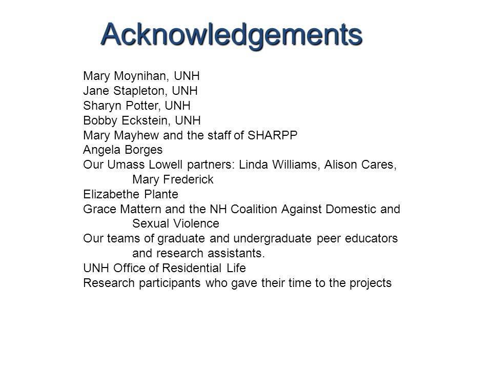 Acknowledgements Mary Moynihan, UNH Jane Stapleton, UNH Sharyn Potter, UNH Bobby Eckstein, UNH Mary Mayhew and the staff of SHARPP Angela Borges Our Umass Lowell partners: Linda Williams, Alison Cares, Mary Frederick Elizabethe Plante Grace Mattern and the NH Coalition Against Domestic and Sexual Violence Our teams of graduate and undergraduate peer educators and research assistants.