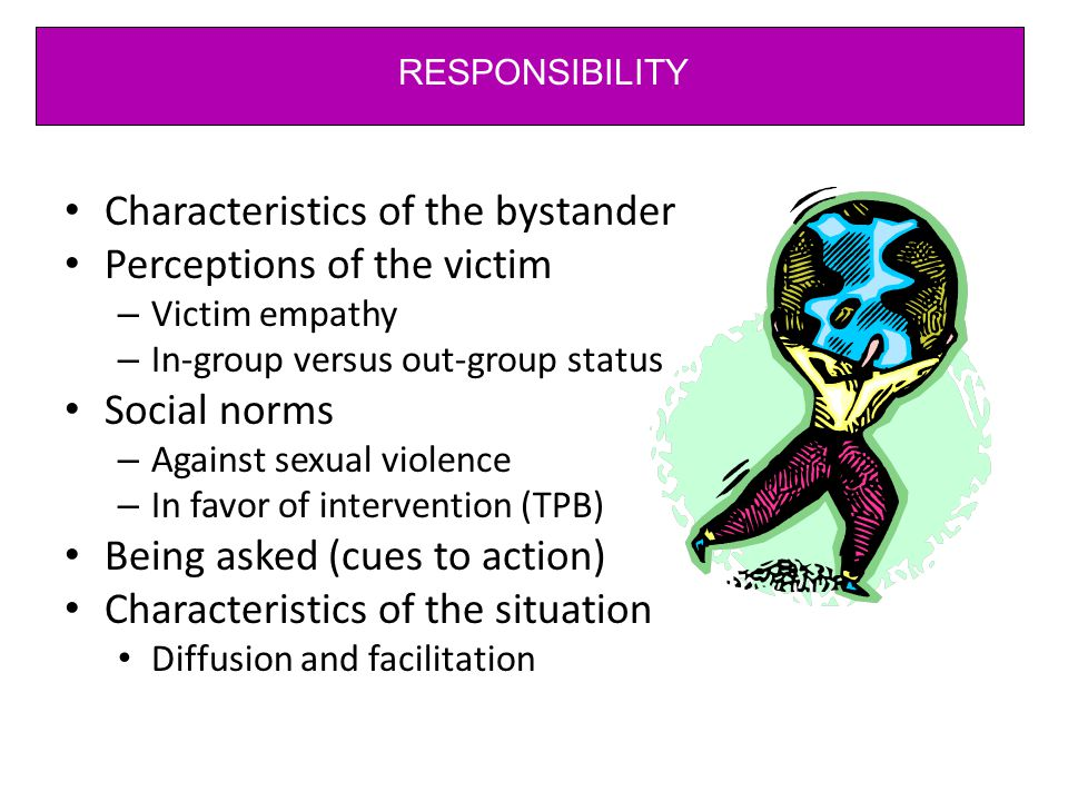 Characteristics of the bystander Perceptions of the victim – Victim empathy – In-group versus out-group status Social norms – Against sexual violence – In favor of intervention (TPB) Being asked (cues to action) Characteristics of the situation Diffusion and facilitation RESPONSIBILITY