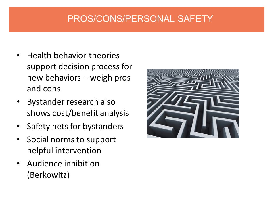 Health behavior theories support decision process for new behaviors – weigh pros and cons Bystander research also shows cost/benefit analysis Safety nets for bystanders Social norms to support helpful intervention Audience inhibition (Berkowitz) PROS/CONS/PERSONAL SAFETY