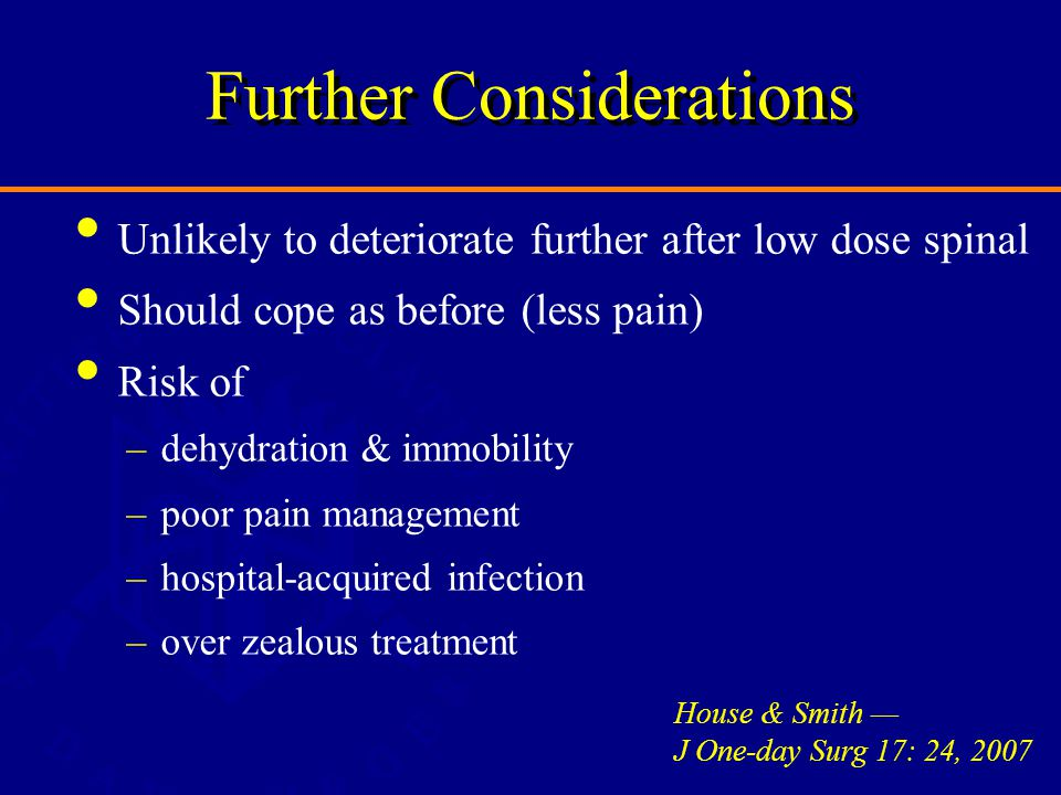 Further Considerations Unlikely to deteriorate further after low dose spinal Should cope as before (less pain) Risk of –dehydration & immobility –poor pain management –hospital-acquired infection –over zealous treatment House & Smith — J One-day Surg 17: 24, 2007
