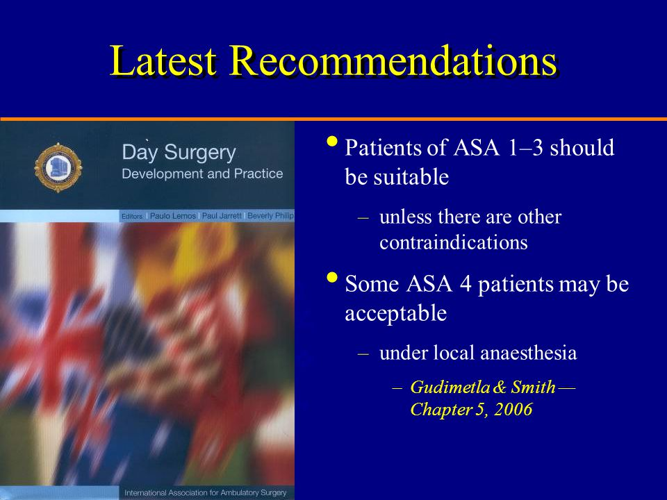 Latest Recommendations Patients of ASA 1–3 should be suitable –unless there are other contraindications Some ASA 4 patients may be acceptable –under local anaesthesia –Gudimetla & Smith — Chapter 5, 2006