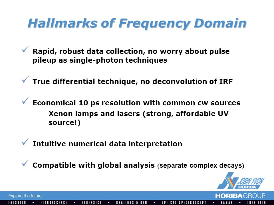 Hallmarks of Frequency Domain Rapid, robust data collection, no worry about pulse pileup as single-photon techniques True differential technique, no deconvolution of IRF Economical 10 ps resolution with common cw sources Xenon lamps and lasers (strong, affordable UV source!) Intuitive numerical data interpretation Compatible with global analysis ( separate complex decays )