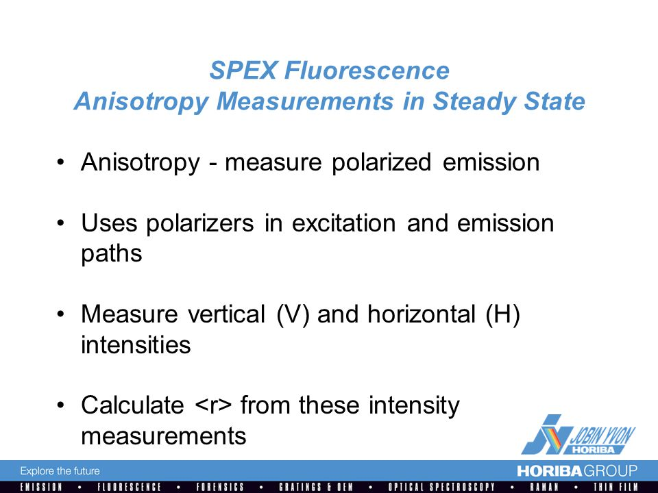 SPEX Fluorescence Anisotropy Measurements in Steady State Anisotropy - measure polarized emission Uses polarizers in excitation and emission paths Measure vertical (V) and horizontal (H) intensities Calculate from these intensity measurements