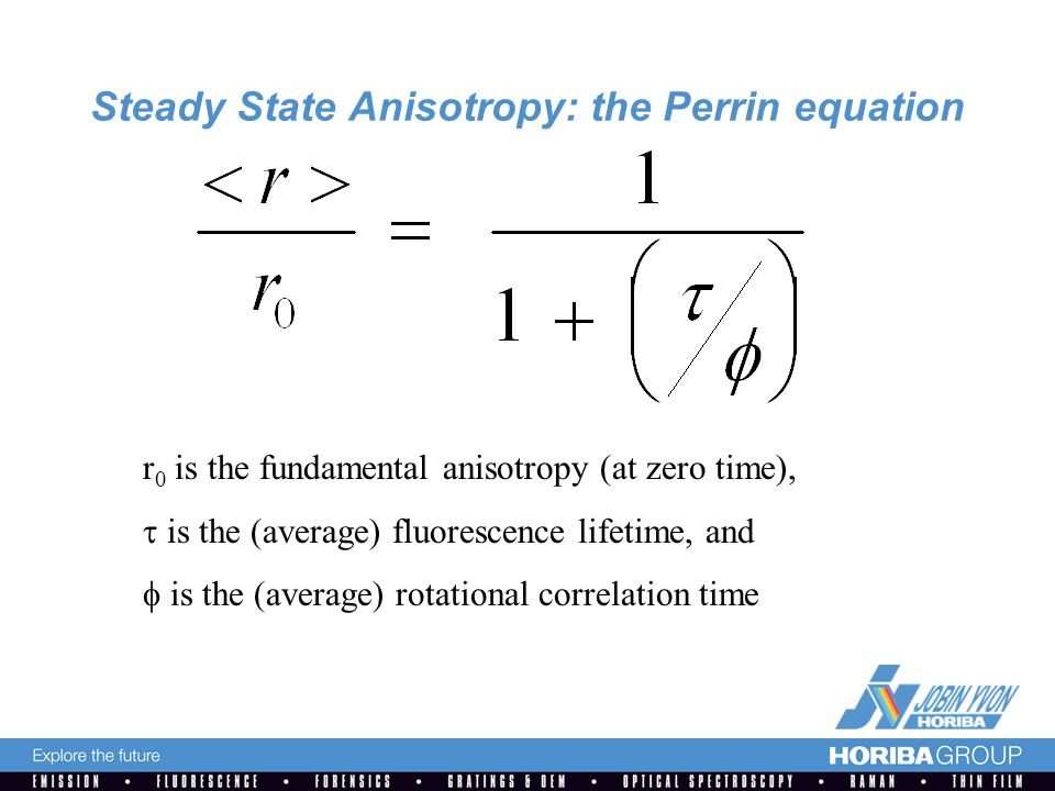 Steady State Anisotropy: the Perrin equation r 0 is the fundamental anisotropy (at zero time),  is the (average) fluorescence lifetime, and  is the (average) rotational correlation time