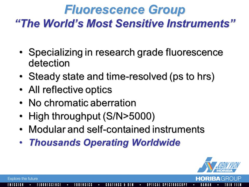 Fluorescence Group The World's Most Sensitive Instruments Specializing in research grade fluorescence detectionSpecializing in research grade fluorescence detection Steady state and time-resolved (ps to hrs)Steady state and time-resolved (ps to hrs) All reflective opticsAll reflective optics No chromatic aberrationNo chromatic aberration High throughput (S/N>5000)High throughput (S/N>5000) Modular and self-contained instrumentsModular and self-contained instruments Thousands Operating WorldwideThousands Operating Worldwide