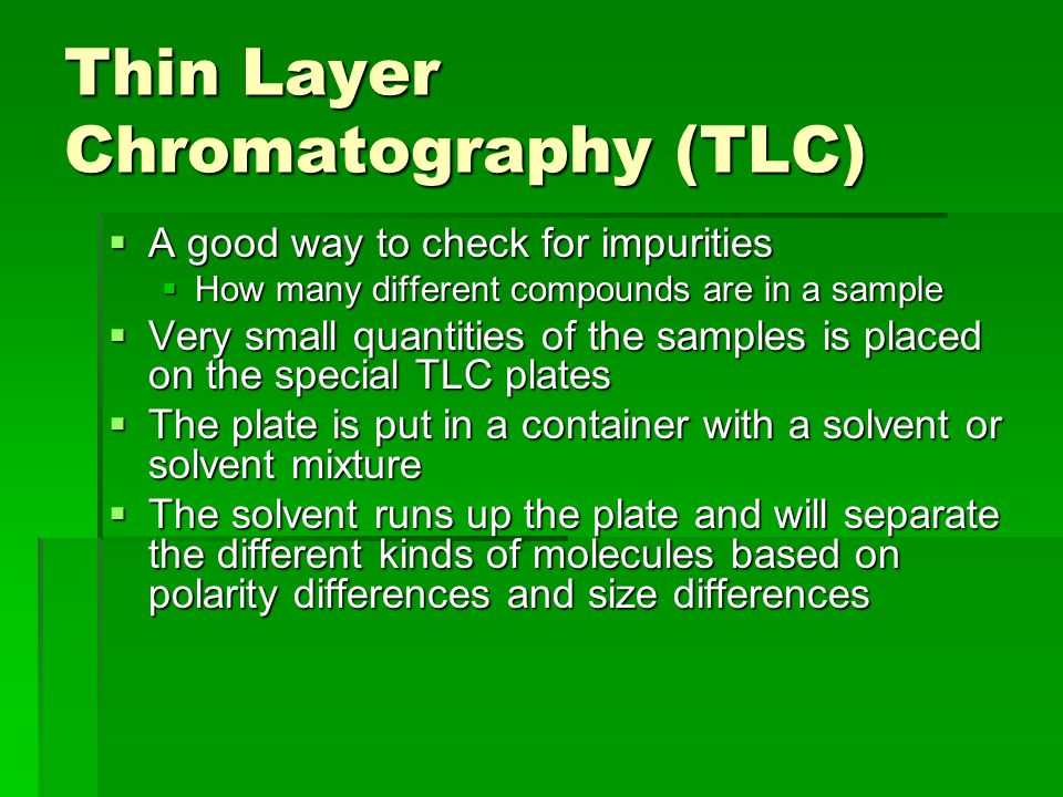 Thin Layer Chromatography (TLC)  A good way to check for impurities  How many different compounds are in a sample  Very small quantities of the sam